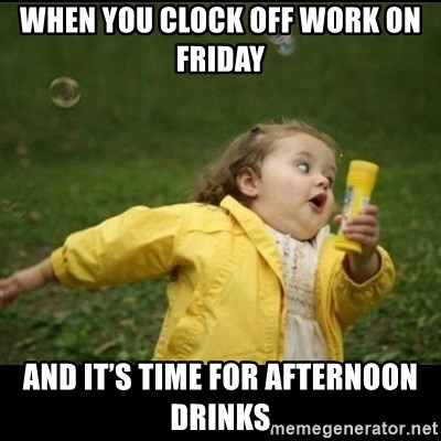 When You Clock Off Work On Friday And It S Time For Afternoon