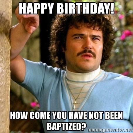 Happy Birthday How Come You Have Not Been Baptized Nacho Libre Nucleus Meme Generator