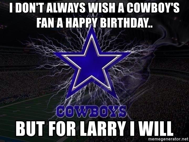 I Don T Always Wish A Cowboy S Fan A Happy Birthday But For Larry I Will Dallas Cowboys 001 Meme Generator