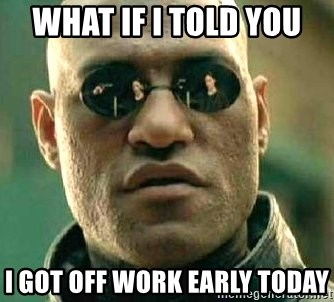 What If I Told You I Got Off Work Early Today What If I Told You