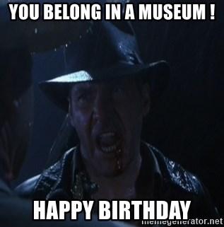 You Belong In A Museum Happy Birthday Indiana Jones It Belongs In A Museum Meme Generator
