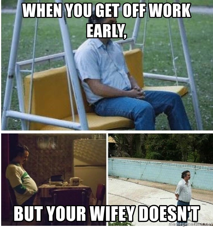 When You Get Off Work Early But Your Wifey Doesn T Narcos Meme