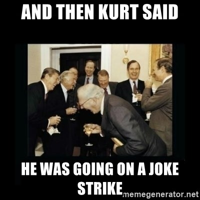 And Then Kurt Said He Was Going On A Joke Strike Rich Men