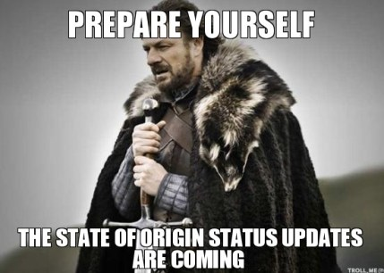 http://www.troll.me/images/winter-is-coming/prepare-yourself-the-state-of-origin-status-updates-are-coming.jpg