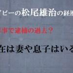 松尾雄治が過去の不祥事で逮捕された原因や現在は?妻や息子はいる?