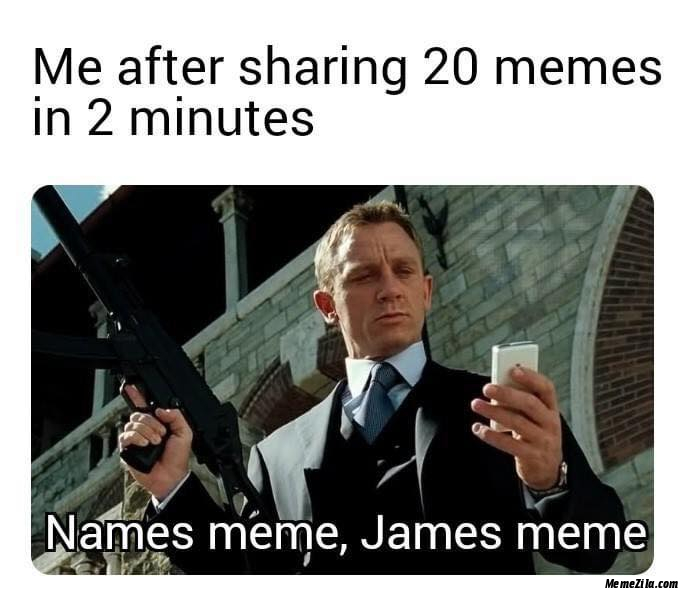 Me After Sharing 20 Memes In 2 Minutes Names Bond James Bond Meme