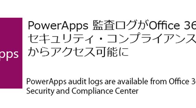Microsoft PowerApps 監査ログがOffice 365セキュリティ・コンプライアンスセンターからアクセス可能に