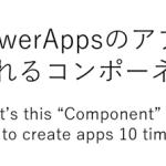 PowerAppsのアプリが10倍速く作れるキャンバスコンポーネントとは?