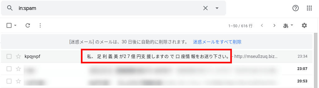 「私、 足 利 義 美 が2 7 億 円支 援しますの で 口 座情 報をお送り下さい。」という件名でkpqyvpf@iutx.zub9knsjd.bizから迷惑メールが届いた。