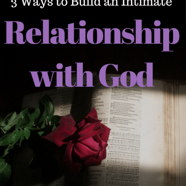 3 Ways to Build An Intimate Relationship With God
