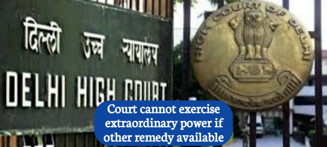 Delhi HC : Court cannot exercise extraordinary power if other remedy available