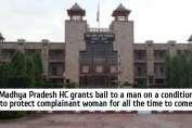 Madhya Pradesh HC grants bail to a man on a condition to protect complainant woman for all the time to come