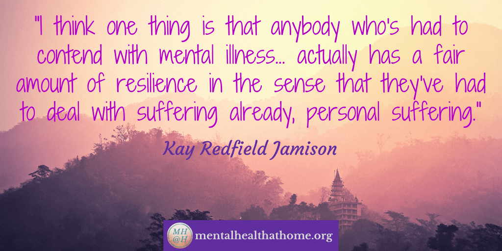 """Kay Redfield Jamison quote: """"Anybody who's had to contend with mental illness actually has a fair amount of resilience in the sense that they've already had to deal with suffering already"""""""