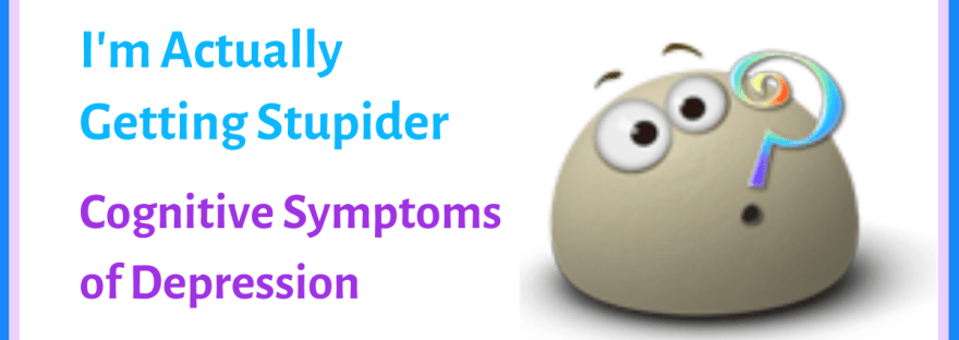I'm Actually Getting Stupider: Cognitive symptoms of depression
