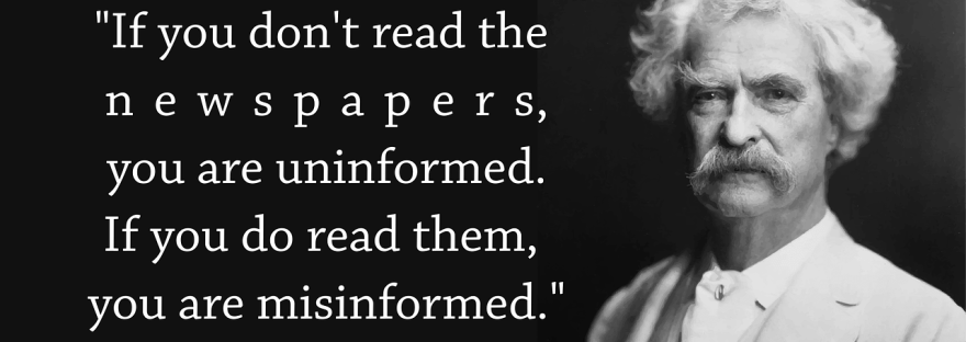 """""""If you don't read the newspapers, you are uninformed. If you do read them, you are misinformed."""