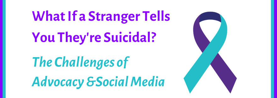 What if a stranger tells you they're suicidal? The challenges of advocacy & social media