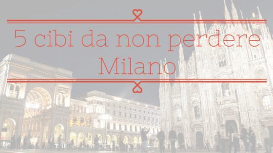 Milano: 5 cibi da non perdere