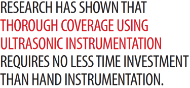 RESEARCH HAS SHOWN THAT THOROUGH COVERAGE USING ULTRASONIC INSTRUMENTATION REQUIRES NO LESS TIME INVESTMENT THAN HAND INSTRUMENTATION.