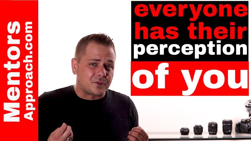 Everyone has their OWN perception of you