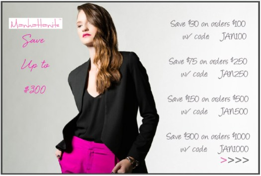 Save up to $300 at ShopManhattanite.com! Save $30 on $100+, Code: JAN100 Save $75 on $250+, Code: JAN250 Save $150 on $500+, Code: JAN500 Save $300 on $1000+, Code: JAN1000. Excluded brands: Aden & Anais, Ariel Gordon, Delicate Raymond, Fab Dog. Shop Now!