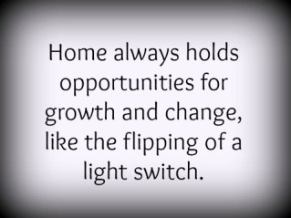 Home always holds opportunities for growth and change.