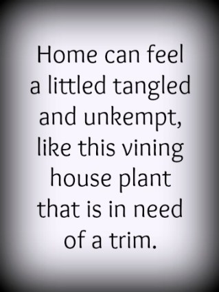 Home can feel tangled and unkempt.