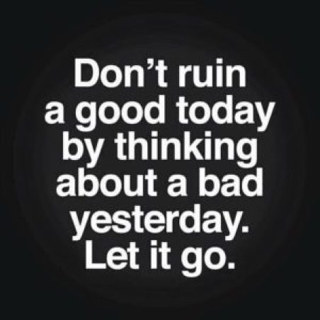 Don't ruin a good day today thinking about a bad day yesterday. Let it go.