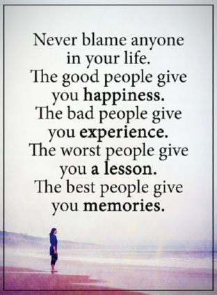 Never blame anyone in your life. The good people give you happiness. The bad people give you experience. The worst people give you a lesson. The best people give you memories.