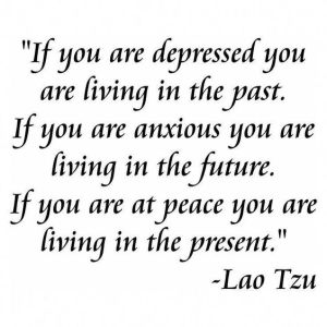 If you are depressed you are living in the past. If you are anxious you are living in the future. If you are at peace you are living in the present. Lao Tzu