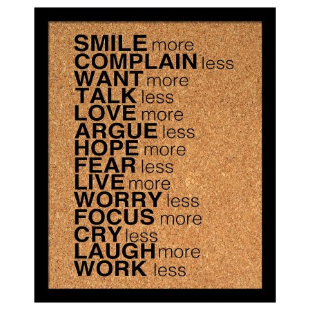Smile more, Complain less. Want more, Talk less, Love more, Argue less, Hope more, Fear less, Live more, Worry less, Focus more, Cry less, Laugh more, Work less