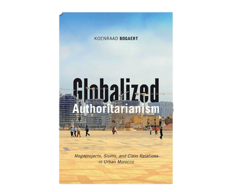 Globalized Authoritarianism: Megaprojects, Slums, and Class Relations in Urban Morocco