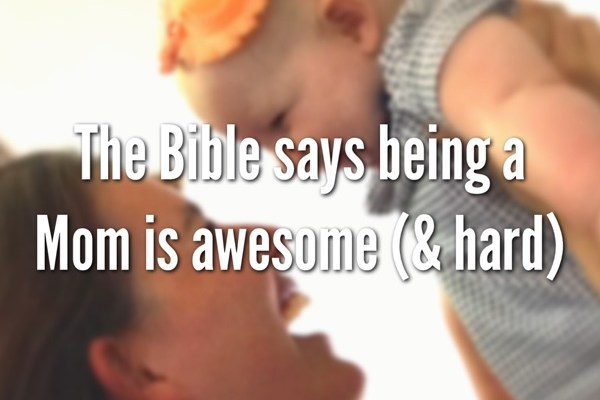 The Bible Says Being a Mom is Awesome (& Hard)