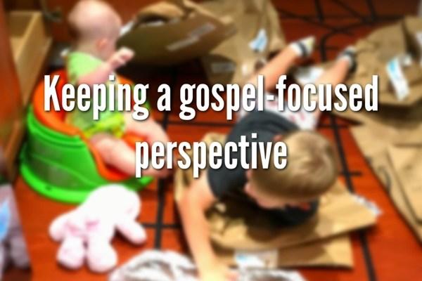 Keeping A Gospel-Focused Perspective