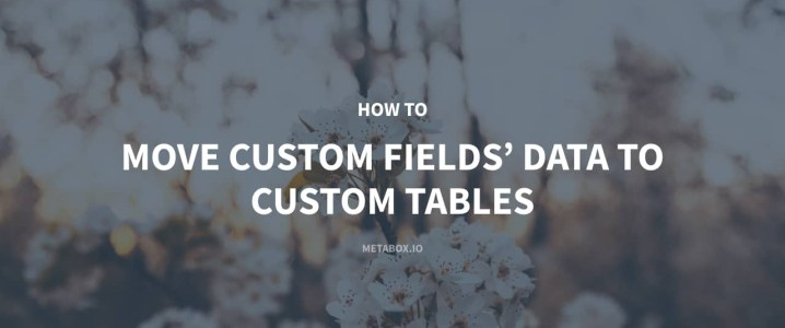 How to Move Custom Fields' Data to Custom Tables