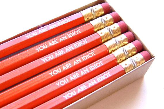 you are an idiot pencils