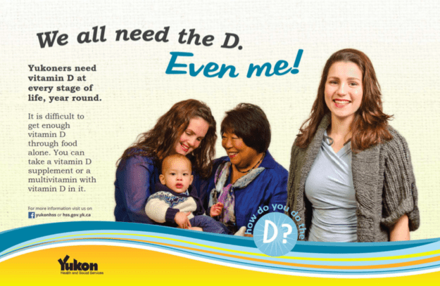 Public health campaign is asking people if they're getting enough of the D Yukon Health and Social Services had the brilliant idea to remind people that they might need supplements with a campaign that reads: We all need the D. Even me! How do you do the D?