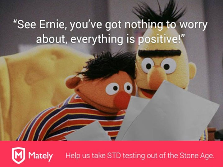 """The makers of a new, at-home testing service for people with HIV and other sexually transmitted diseases has been using Bert and Ernie in a campaign to promote their company. """"Help us take STD Testing out of the Stone Age,"""" the company, Matley, writes on Facebook, in a post accompanied by a picture of the famous Sesame Street duo. The show has claimed for years that Bert and Ernie were simply buddies, but that didn't stop the New York-based developers from using the pair to help raise money and promote their services, which appear to be aimed at homosexual males. The pals - long rumored to be lovers - can be seen in the Facebook post looking at a set of papers, with Bert taken aback. """"See Ernie, you've got nothing to worry about, everything is positive!"""" a caption reads. Along with the ad, Matley linked to an Indiegogo fundraising page, which is currently seeking $500,000 in donations. The decision to use the Sesame Street characters didn't sit too well with show. """"The Mately ad is an unauthorized, unlicensed use of our characters,"""" Elizabeth W. Fishman, Vice President of Strategic Communications, told The Post. """"We will be contacting Mately and the appropriate parties with a cease and desist letter instructing them to take this down."""" Realizing they were wrong, the company eventually removed the image and issued a statement. """"We sincerely apologize if we offended anyone or if any images were use inappropriately,"""" said Brandon Greenberg, CEO of Mately. """"This was inspired from an image that was obtained from a meme circulating around social media. This was by no means part of an advertising campaign intended to tarnish the Sesame Street brand, but we recognize the issue and all versions of this image have been removed from all Mately websites and social media pages."""""""