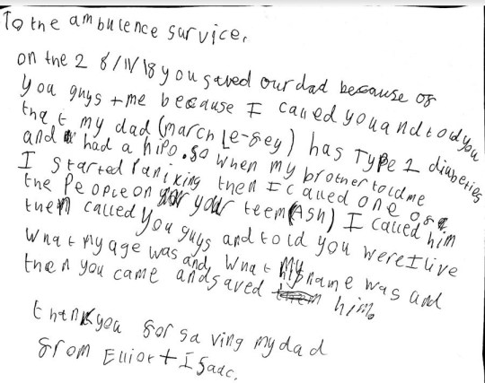 The letter which Isaac and his older brother Elliot sent to paramedics who helped save their dad. See SWNS story SWPLsaved; Two young brothers have been hailed as life-savers for dialling 999 when their dad had a seizure. Six-year-old Isaac and his older brother, nine-year-old Elliot, called the ambulance after their dad, March Le-fey collapsed at home. Elliot called 999 as soon as he realised his dad was unconscious and needed urgent medical help. The incident happened in November when March, who is Type 1 diabetic, was preparing breakfast for Isaac.