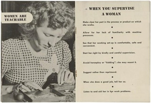 Pics from Jam Press (woman are teachable) Women Are Teachable Booklet From 1940s unearthed. This re-discovered 1940s guide for how male bosses should treat female employees, amusingly stating that ?women are teachable.? The guide shows just how much the work place has changed since World War II. Created by the Radio Corporation of America (RCA) in the 1940s, intended to inform male bosses about?the best ways to supervise their new female employees?as World War II brought women into factories, often for the first time. By 1944, over half of American adult women were employed outside the home, making invaluable contributions to the war effort. As women went about their duties, supervisors often worried about effectively assimilating them into the workforce. This publication awkwardly attempted to assist supervisors with managing their new female employees. Many of America?s supervisors had never had to deal with women in the workplace and many felt women not only belonged in the home, but were simply unable to learn how to work in a man?s world. So, RCA thought this guide would be helpful in order to keep America on its war footing. The implications in the text are somewhat amusing in that it seems to have been assumed that men were tougher of spirit, could take criticism better, didn?t take things personally, and perhaps were easier to keep working in unclean and unsafe working conditions. After all, many of these lines of advice seem like a good way to treat any employee; as opposed to just women! ENDS