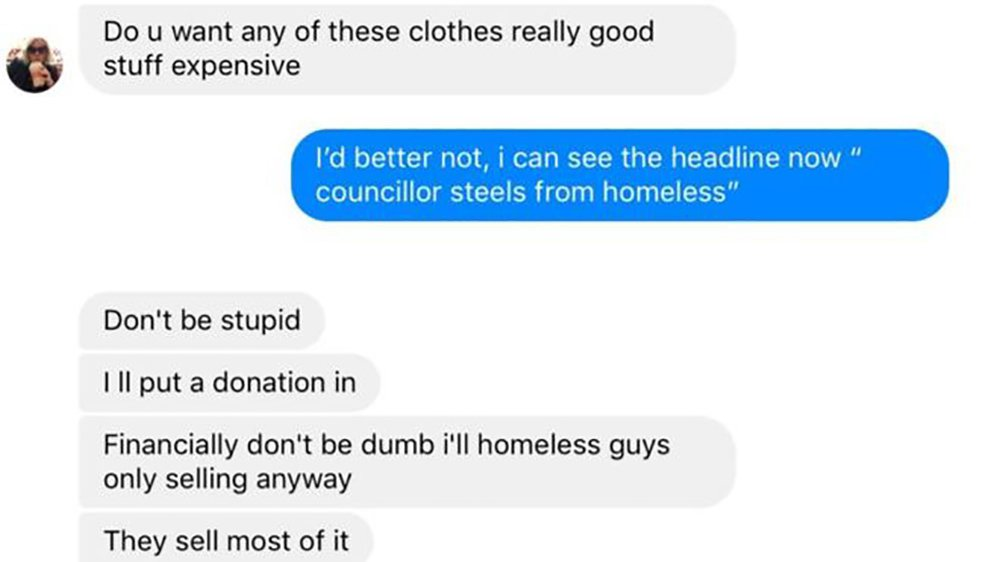 "PIC: APEX 13/03/2019 A charity boss offered her ex-partner the pick of clothes donated for the homeless. Ellie Waugh of Humanity Torbay based in Torquay, Devon asked Torbay councillor Mark King in a text: ""Do u want any of these clothes really good stuff expensive."" Mr King replied: ""I'd better not, I can see the headline now 'councillor steels (sic) from homeless'."" Ms Waugh said she was ""not stealing"" and had made a donation for the clothes. Ms Waugh said she and independent councillor Mr King had been in contact via text in January 2018 because he had been ""thrown out of his home"" and ""did not have anywhere to go"". They had been in a relationship but that had ended before the text exchange, she said. The texts which emerged on social media end with her saying: ""Financially don't be dumb... homeless guys only selling anyway. ""They sell most of it."" Independent councillor Mr King, who has not attended any council meetings for the last six months, said he had not accepted the jumpers. ""It shows what contempt she has for the people she claims to help,"" he said. This picture shows the exchange of text messages between Ellie Waugh and Mark King. SEE STORY BY APEX NEWS - 01392 823144 ---------------------------------------------------- APEX NEWS AND PICTURES NEWS DESK: 01392 823144 PICTURE DESK: 01392 823145"