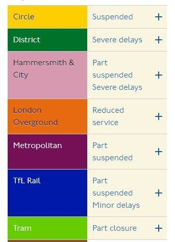 LinesStations Add favourites Lines Circle Suspended District Severe delays Hammersmith & City Part suspended Severe delays London Overground Reduced service Metropolitan Part suspended TfL Rail Part suspended Minor delays Tram Part closure Bakerloo Good service Central Good service Jubilee Good service Northern Good service Piccadilly Good service Victoria Good service Waterloo & City Good service DLR Good service