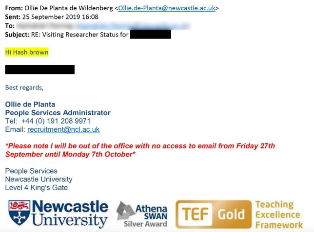 A Newcastle University employee has been sacked for using racist language after claiming auto-correct on his email had changed a colleague's name to hash brown. People services administrator Ollie de Planta was dismissed just four days into working full-time at the university after sending a message which contained 'perceived offensive, racial language'. Mr de Planta de Wildenberg has been left bemused at his 'unfair' dismissal, claiming that the name of the female colleague had autocorrected to 'hash brown' on Outlook. The email sent by Ollie de Planta