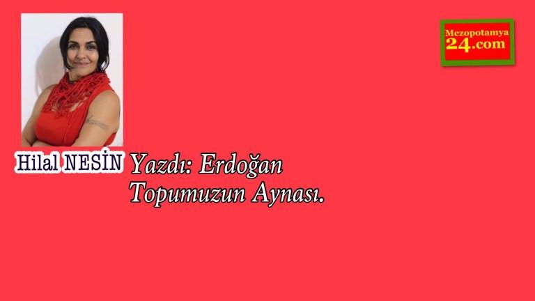 Hilal Nesin Yazdı: Erdoğan Topumuzun Aynası.