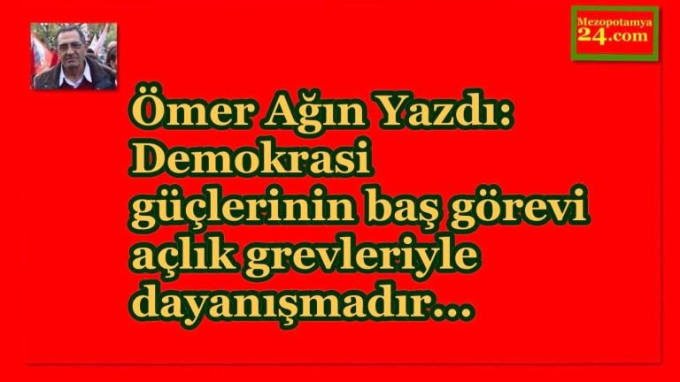Ömer Ağın Yazdı: Demokrasi güçlerinin baş görevi  açlık grevleriyle dayanışmadır…