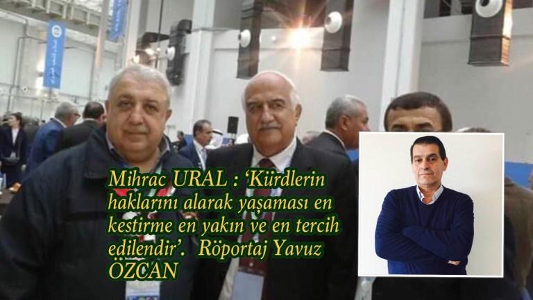 Mihrac URAL: 'Kürdlerin haklarını alarak yaşaması en kestirme en yakın ve en tercih edilendir'. Röportaj Yavuz ÖZCAN