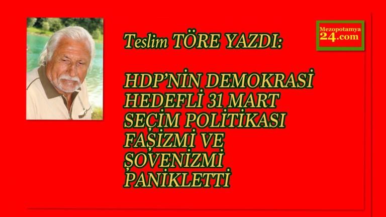 Teslim TÖRE YAZDI: HDP'NİN DEMOKRASİ HEDEFLİ 31 MART SEÇİM POLİTİKASI FAŞİZMİ VE ŞOVENİZMİ PANİKLETTİ