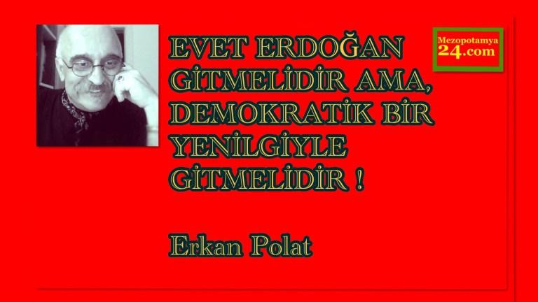 EVET ERDOĞAN GİTMELİDİR AMA, DEMOKRATİK BİR YENİLGİYLE GİTMELİDİR ! Erkan Polat