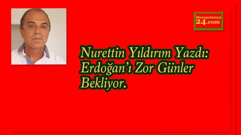 Nurettin Yıldırım Yazdı: Erdoğan'ı Zor Günler Bekliyor.