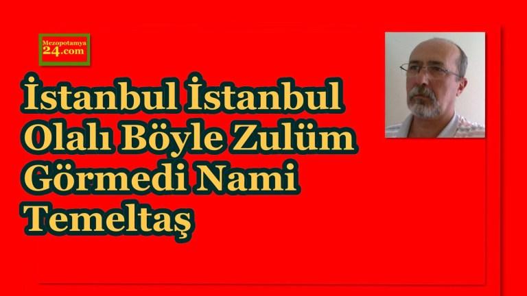 İstanbul İstanbul Olalı Böyle Zulüm Görmedi Nami Temeltaş