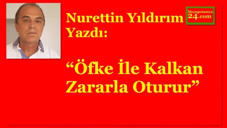 """Nurettin Yıldırım Yazdı: """"Öfke İle Kalkan, Zararla Oturur"""""""